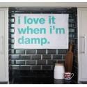 I Love It When I'm Damp - Tea Towel